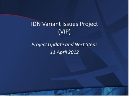 IDN Variant Issues Project (VIP) Project Update and Next Steps 11 April 2012.