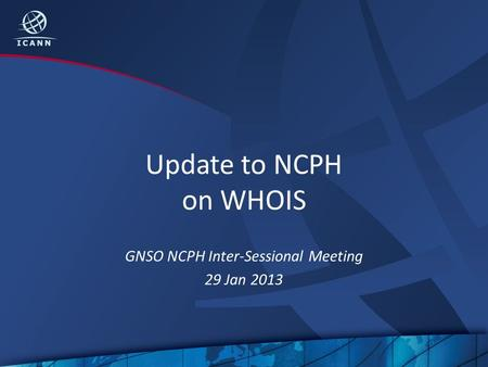 Update to NCPH on WHOIS GNSO NCPH Inter-Sessional Meeting 29 Jan 2013.