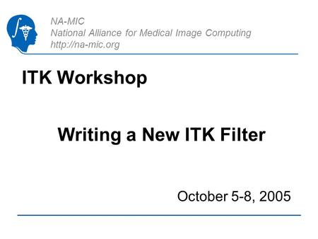 NA-MIC National Alliance for Medical Image Computing  ITK Workshop October 5-8, 2005 Writing a New ITK Filter.