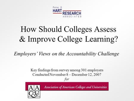 HART RESEARCH P e t e r D ASSOTESCIA How Should Colleges Assess & Improve College Learning? Employers Views on the Accountability Challenge Key findings.