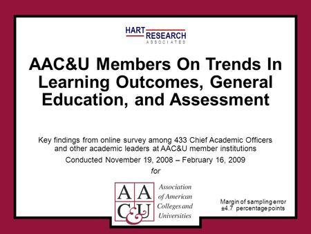HART RESEARCH ASSOTESCIA AAC&U Members On Trends In Learning Outcomes, General Education, and Assessment Key findings from online survey among 433 Chief.
