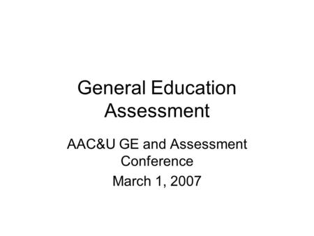 General Education Assessment AAC&U GE and Assessment Conference March 1, 2007.