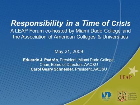 Responsibility in a Time of Crisis A LEAP Forum co-hosted by Miami Dade College and the Association of American Colleges & Universities May 21, 2009 Eduardo.