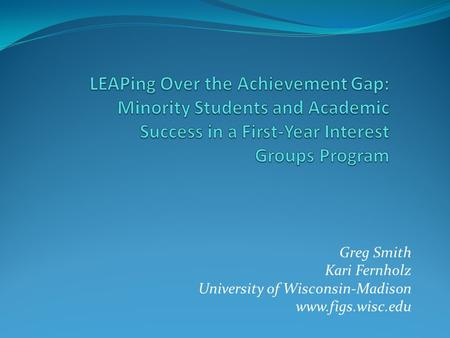 LEAPing Over the Achievement Gap: Minority Students and Academic Success in a First-Year Interest Groups Program Greg Smith Kari Fernholz University of.