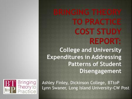 College and University Expenditures in Addressing Patterns of Student Disengagement Ashley Finley, Dickinson College, BTtoP Lynn Swaner, Long Island University-CW.