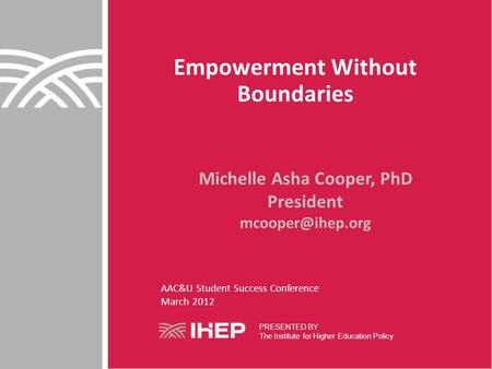 Empowerment Without Boundaries Michelle Asha Cooper, PhD President PRESENTED BY The Institute for Higher Education Policy AAC&U Student.