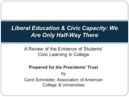 A Review of the Evidence of Students Civic Learning in College Prepared for the Presidents Trust by Carol Schneider, Association of American College &