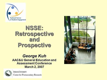 NSSE:RetrospectiveandProspective George Kuh AAC&U General Education and Assessment Conference March 2, 2007.