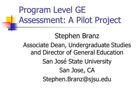 Program Level GE Assessment: A Pilot Project Stephen Branz Associate Dean, Undergraduate Studies and Director of General Education San José State University.