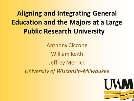 Aligning and Integrating General Education and the Majors at a Large Public Research University Anthony Ciccone William Keith Jeffrey Merrick University.