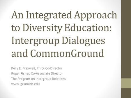 An Integrated Approach to Diversity Education: Intergroup Dialogues and CommonGround Kelly E. Maxwell, Ph.D. Co-Director Roger Fisher, Co-Associate Director.