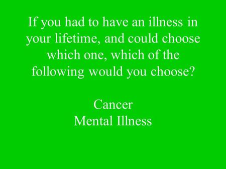 If you had to have an illness in your lifetime, and could choose which one, which of the following would you choose? Cancer Mental Illness.