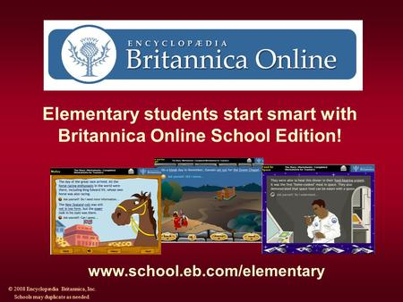 Elementary students start smart with Britannica Online School Edition! www.school.eb.com/elementary © 2008 Encyclopædia Britannica, Inc. Schools may duplicate.