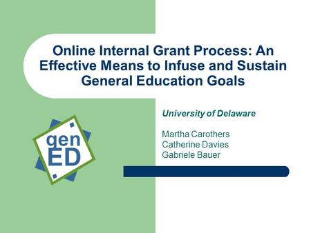 Online Internal Grant Process: An Effective Means to Infuse and Sustain General Education Goals University of Delaware Martha Carothers Catherine Davies.