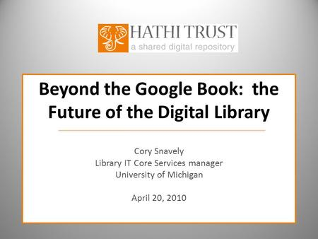 Beyond the Google Book: the Future of the Digital Library Cory Snavely Library IT Core Services manager University of Michigan April 20, 2010.