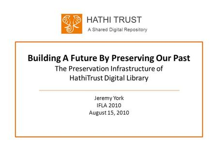 HATHI TRUST A Shared Digital Repository Building A Future By Preserving Our Past The Preservation Infrastructure of HathiTrust Digital Library Jeremy York.