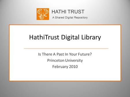 HATHI TRUST A Shared Digital Repository HathiTrust Digital Library Is There A Past In Your Future? Princeton University February 2010.