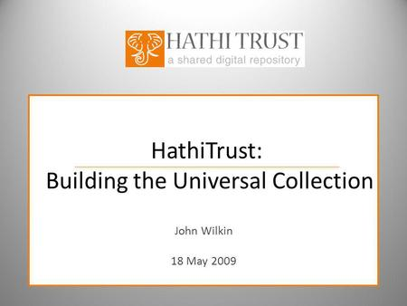 HathiTrust: Building the Universal Collection John Wilkin 18 May 2009.