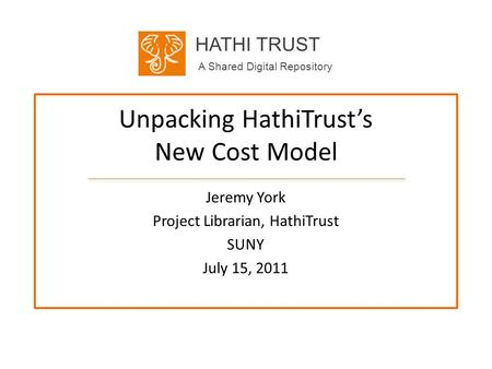 HATHI TRUST A Shared Digital Repository Unpacking HathiTrusts New Cost Model Jeremy York Project Librarian, HathiTrust SUNY July 15, 2011.