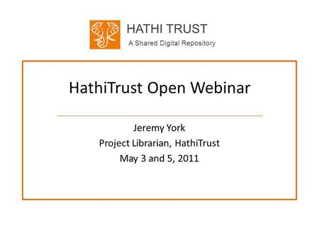 HATHI TRUST A Shared Digital Repository HathiTrust Open Webinar Jeremy York Project Librarian, HathiTrust May 3 and 5, 2011.