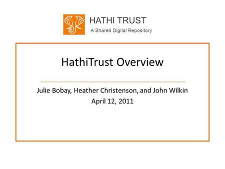 HATHI TRUST A Shared Digital Repository HathiTrust Overview Julie Bobay, Heather Christenson, and John Wilkin April 12, 2011.