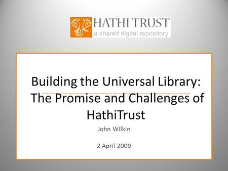 Building the Universal Library: The Promise and Challenges of HathiTrust John Wilkin 2 April 2009.