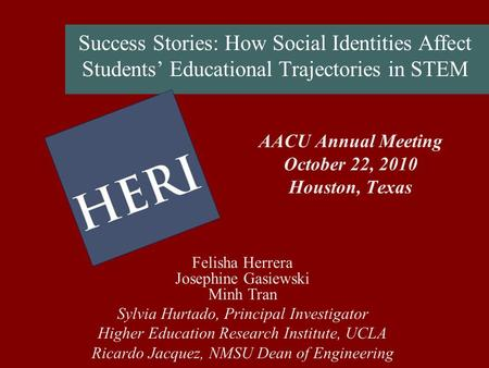 Success Stories: How Social Identities Affect Students Educational Trajectories in STEM AACU Annual Meeting October 22, 2010 Houston, Texas Felisha Herrera.