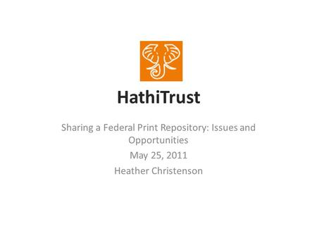 HathiTrust Sharing a Federal Print Repository: Issues and Opportunities May 25, 2011 Heather Christenson.