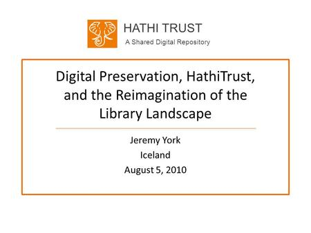 HATHI TRUST A Shared Digital Repository Digital Preservation, HathiTrust, and the Reimagination of the Library Landscape Jeremy York Iceland August 5,