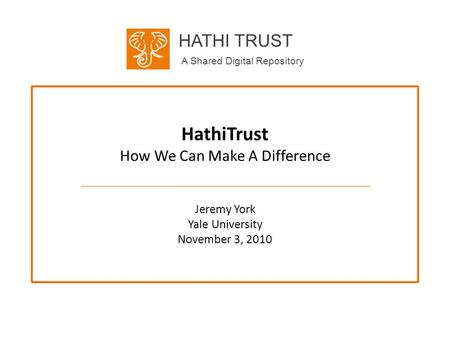 HATHI TRUST A Shared Digital Repository HathiTrust How We Can Make A Difference Jeremy York Yale University November 3, 2010.