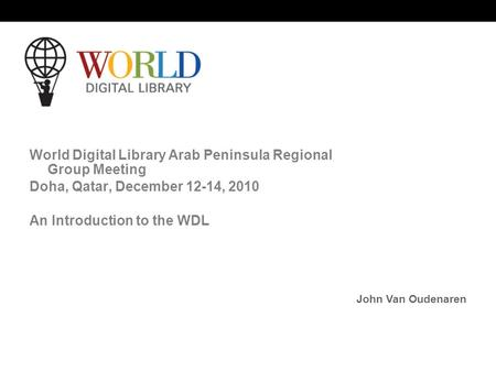 World Digital Library www.wdl.org OSI | WEB SERVICES World Digital Library Arab Peninsula Regional Group Meeting Doha, Qatar, December 12-14, 2010 An Introduction.