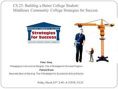 CS 23: Building a Better College Student: Middlesex Community College Strategies for Success Peter Shea, Pedagogical/Instructional Designer, Title III.