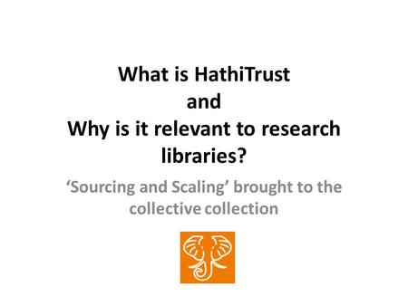 What is HathiTrust and Why is it relevant to research libraries? Sourcing and Scaling brought to the collective collection.