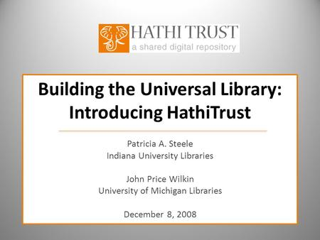 Building the Universal Library: Introducing HathiTrust Patricia A. Steele Indiana University Libraries John Price Wilkin University of Michigan Libraries.