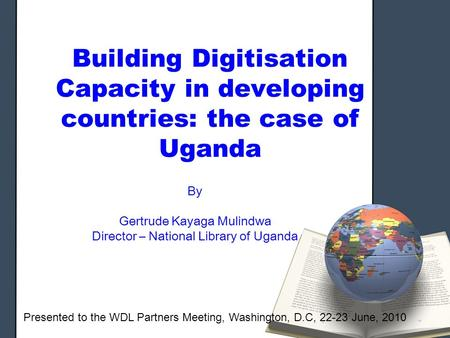 Building Digitisation Capacity in developing countries: the case of Uganda By Gertrude Kayaga Mulindwa Director – National Library of Uganda Presented.
