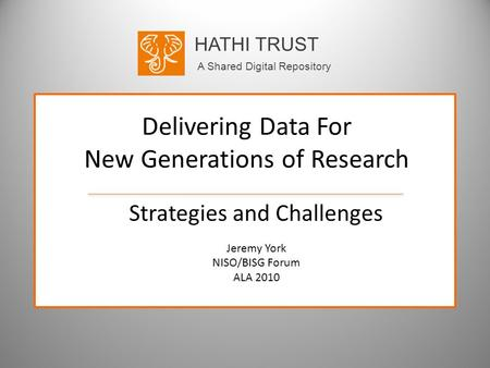HATHI TRUST A Shared Digital Repository Delivering Data For New Generations of Research Strategies and Challenges Jeremy York NISO/BISG Forum ALA 2010.