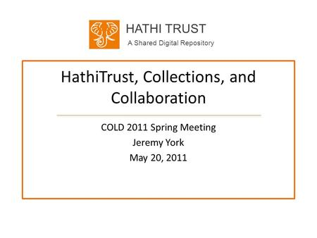 HATHI TRUST A Shared Digital Repository HathiTrust, Collections, and Collaboration COLD 2011 Spring Meeting Jeremy York May 20, 2011.