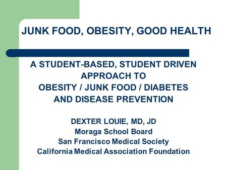 JUNK FOOD, OBESITY, GOOD HEALTH A STUDENT-BASED, STUDENT DRIVEN APPROACH TO OBESITY / JUNK FOOD / DIABETES AND DISEASE PREVENTION DEXTER LOUIE, MD, JD.