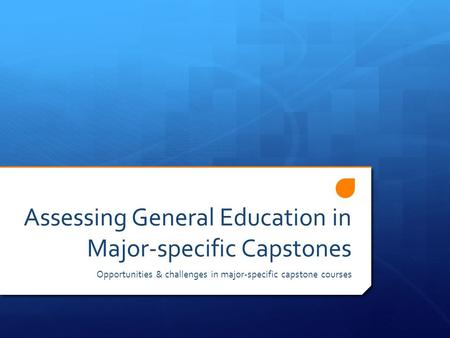 Assessing General Education in Major-specific Capstones Opportunities & challenges in major-specific capstone courses.