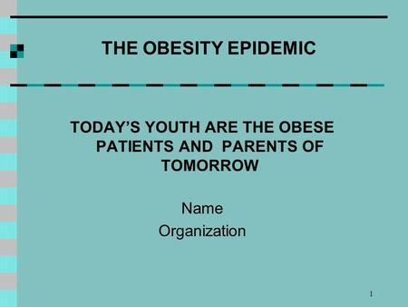 1 THE OBESITY EPIDEMIC TODAYS YOUTH ARE THE OBESE PATIENTS AND PARENTS OF TOMORROW Name Organization.