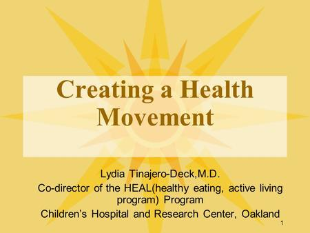 1 Creating a Health Movement Lydia Tinajero-Deck,M.D. Co-director of the HEAL(healthy eating, active living program) Program Childrens Hospital and Research.