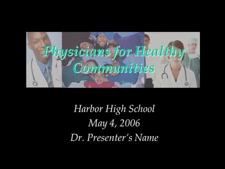 Physicians for Healthy Communities Harbor High School May 4, 2006 Dr. Presenters Name.