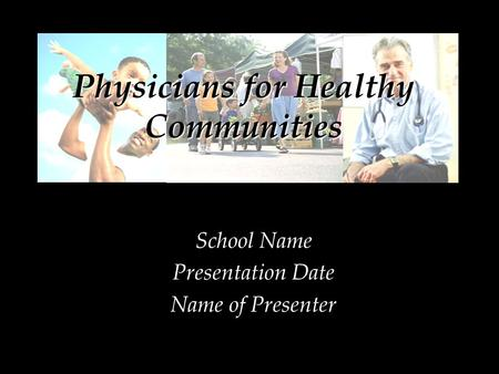 School Name Presentation Date Name of Presenter Physicians for Healthy Communities.