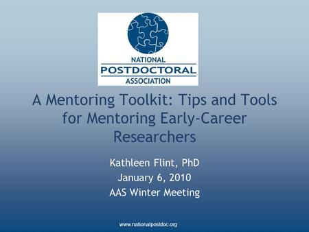 Www.nationalpostdoc.org A Mentoring Toolkit: Tips and Tools for Mentoring Early-Career Researchers Kathleen Flint, PhD January 6, 2010 AAS Winter Meeting.