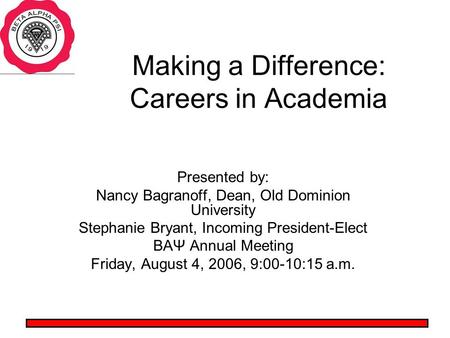Making a Difference: Careers in Academia Presented by: Nancy Bagranoff, Dean, Old Dominion University Stephanie Bryant, Incoming President-Elect BAΨ Annual.