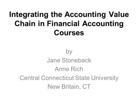 Integrating the Accounting Value Chain in Financial Accounting Courses by Jane Stoneback Anne Rich Central Connecticut State University New Britain, CT.