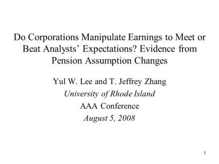 1 Do Corporations Manipulate Earnings to Meet or Beat Analysts Expectations? Evidence from Pension Assumption Changes Yul W. Lee and T. Jeffrey Zhang University.