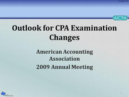 1 Outlook for CPA Examination Changes American Accounting Association 2009 Annual Meeting.