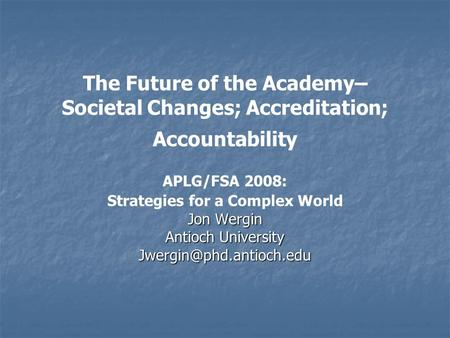 The Future of the Academy– Societal Changes; Accreditation; Accountability APLG/FSA 2008: Strategies for a Complex World Jon Wergin Antioch University.