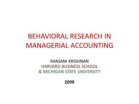 BEHAVIORAL RESEARCH IN MANAGERIAL ACCOUNTING RANJANI KRISHNAN HARVARD BUSINESS SCHOOL & MICHIGAN STATE UNIVERSITY 2008.